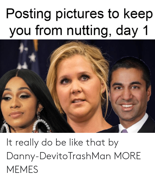 Nutting: Posting pictures to keep  you from nutting, day 1 It really do be like that by Danny-DevitoTrashMan MORE MEMES