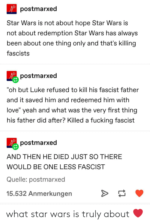 "refused: postmarxed  Star Wars is not about hope Star Wars is  not about redemption Star Wars has always  been about one thing only and that's killing  fascists  postmarxed  ""oh but Luke refused to kill his fascist father  and it saved him and redeemed him with  love"" yeah and what was the very first thing  his father did after? Killed a fucking fascist  postmarxed  AND THEN HE DIED JUST SO THERE  WOULD BE ONE LESS FASCIST  Quelle: postmarxed  15.532 Anmerkungen what star wars is truly about ❤️"