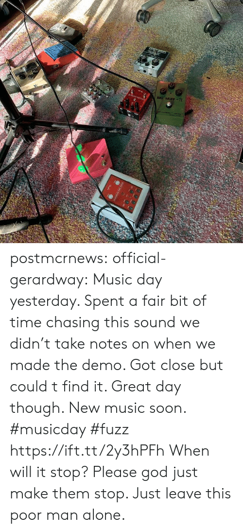 demo: postmcrnews:  official-gerardway:  Music day yesterday. Spent a fair bit of time chasing this sound we didn't take notes on when we made the demo. Got close but could t find it. Great day though. New music soon. #musicday #fuzz https://ift.tt/2y3hPFh   When will it stop? Please god just make them stop. Just leave this poor man alone.
