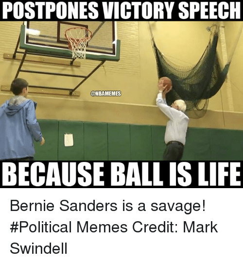 NBA: POSTPONES VICTORY SPEECH  ONBAMEMES  BECAUSE BALL IS LIFE Bernie Sanders is a savage! #Political Memes Credit: Mark Swindell