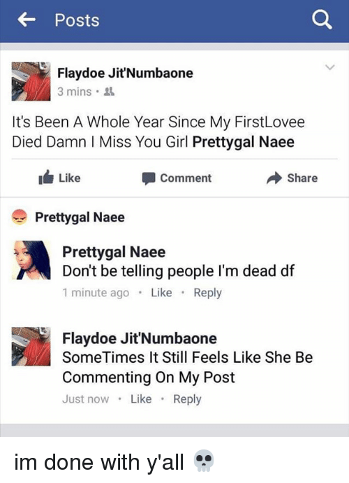 Doe, Funny, and Memes: Posts  Flavdoe Jit'Numbaone  3 mins.  It's Been A Whole Year Since My FirstLovee  Died Damn Miss You Girl Prettygal Naee  I Like  Share  Comment  Pretty gal Naee  Prettygal Naee  Don't be telling people I'm dead df  1 minute ago  Like  Reply  Flay doe Jit'Numbaone  SomeTimes It Still Feels Like She Be  Commenting on My Post  Just now  Like  Reply im done with y'all 💀