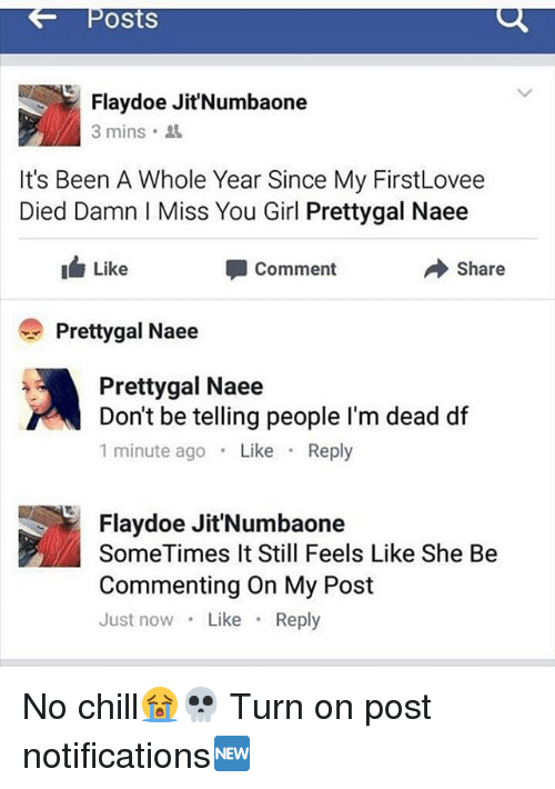 Chill, Memes, and No Chill: Posts  Flaydoe JitNumbaone  3 mins .  It's Been A Whole Year Since My FirstLovee  Died Damn I Miss You Girl Prettygal Naee  Like  Comment  Share  Prettygal Naee  Prettygal Naee  Don't be telling people I'm dead df  1 minute ago Like Reply  Flaydoe Jit'Numbaone  SomeTimes It Still Feels Like She Be  Commenting On My Post  Just now Like Reply No chill😭💀 Turn on post notifications🆕