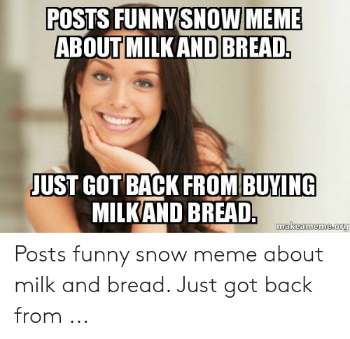 Funny Snow Meme: POSTS FUNNY SNOW MEME  ABOUT MILKAND BREAD  JUST GOT BACK FROM BUYING  MILKAND BREAD  makeameme.org Posts funny snow meme about milk and bread. Just got back from ...