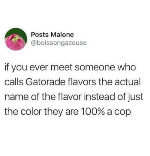 Anaconda, Gatorade, and Nfl: Posts Malone  @boissongazeuse  if you ever meet someone who  calls Gatorade flavors the actual  name of the flavor instead of just  the color they are 100% a cop