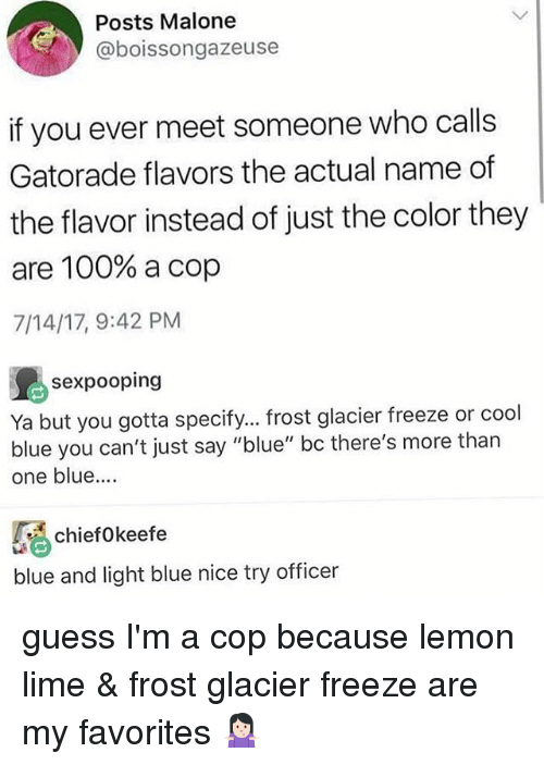 "Anaconda, Gatorade, and Memes: Posts Malone  @boissongazeuse  if you ever meet someone who calls  Gatorade flavors the actual name of  the flavor instead of just the color they  are 100% a cop  7/14/17, 9:42 PM  sexpooping  Ya but you gotta specify... frost glacier freeze or cool  blue you can't just say ""blue"" bc there's more than  one blue....  chiefokeefe  blue and light blue nice try officer guess I'm a cop because lemon lime & frost glacier freeze are my favorites 🤷🏻‍♀️"