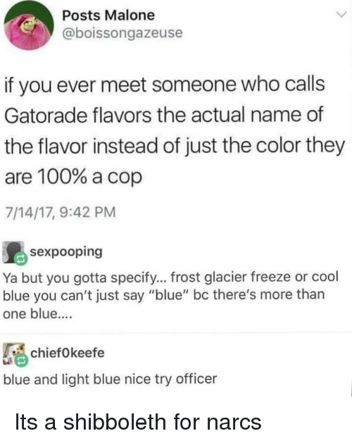 """Gatorade: Posts Malone  @boissongazeuse  if you ever meet someone who calls  Gatorade flavors the actual name of  the flavor instead of just the color they  are 100% a cop  7/14/17, 9:42 PM  島sexpooping  Ya but you gotta specify... frost glacier freeze or cool  blue you can't just say """"blue"""" bc there's more than  one blue....  chief0keefe  blue and light blue nice try officer Its a shibboleth for narcs"""