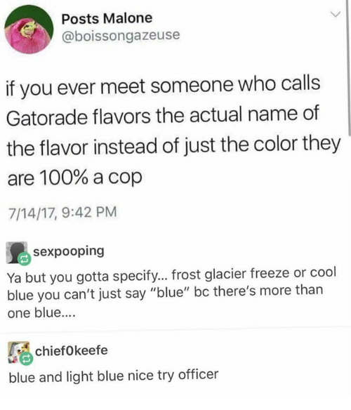 """Gatorade: Posts Malone  @boissongazeuse  if you ever meet someone who calls  Gatorade flavors the actual name of  the flavor instead of just the color they  are 100% a cop  7/14/17, 9:42 PM  sexpooping  Ya but you gotta specify... frost glacier freeze or cool  blue you can't just say """"blue"""" bc there's more than  one blue....  ifkeefe  blue and light blue nice try officer"""