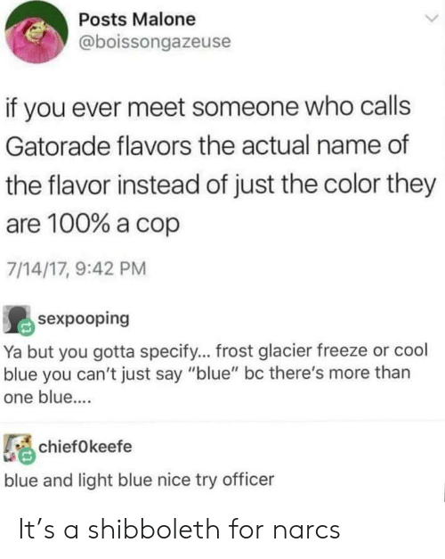 """Gatorade: Posts Malone  @boissongazeuse  if you ever meet someone who calls  Gatorade flavors the actual name of  the flavor instead of just the color they  are 100% a cop  7/14/17, 9:42 PM  sexpooping  Ya but you gotta specify... frost glacier freeze or cool  blue you can't just say """"blue"""" bc there's more than  one blue....  chiefOkeefe  blue and light blue nice try officer It's a shibboleth for narcs"""