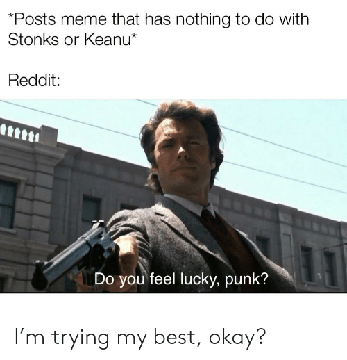 do you feel lucky: *Posts meme that has nothing to do with  Stonks or Keanu*  Reddit:  Do you feel lucky, punk? I'm trying my best, okay?