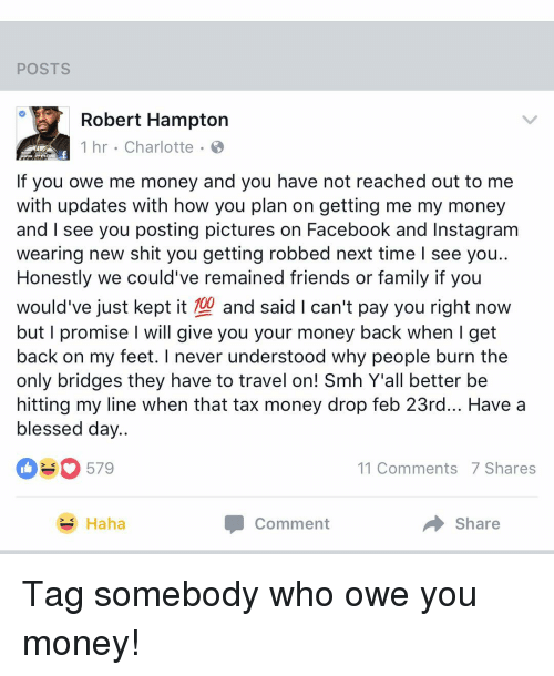 Having A Blessed Day: POSTS  Robert Hampton  1 hr. Charlotte  If you owe me money and you have not reached out to me  with updates with how you plan on getting me my money  and I see you posting pictures on Facebook and Instagram  wearing new shit you getting robbed next time I see you..  Honestly we could've remained friends or family if you  would've just kept it 100  and said I can't pay you right now  but I promise I will give you your money back when I get  back on my feet. never understood why people burn the  only bridges they have to travel on! Smh Y'all better be  hitting my line when that tax money drop feb 23rd... Have a  blessed day  579  11 Comments 7 Shares  Comment  Share  Haha Tag somebody who owe you money!