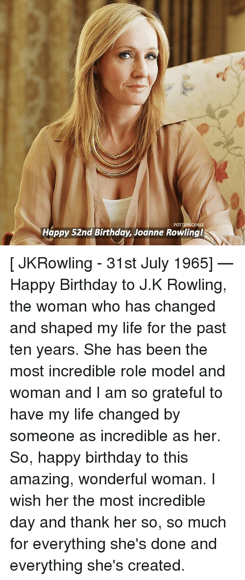 jkrowling: POT  Happy 52nd Birthday, Joanne Rowling! [ JKRowling - 31st July 1965] — Happy Birthday to J.K Rowling, the woman who has changed and shaped my life for the past ten years. She has been the most incredible role model and woman and I am so grateful to have my life changed by someone as incredible as her. So, happy birthday to this amazing, wonderful woman. I wish her the most incredible day and thank her so, so much for everything she's done and everything she's created.