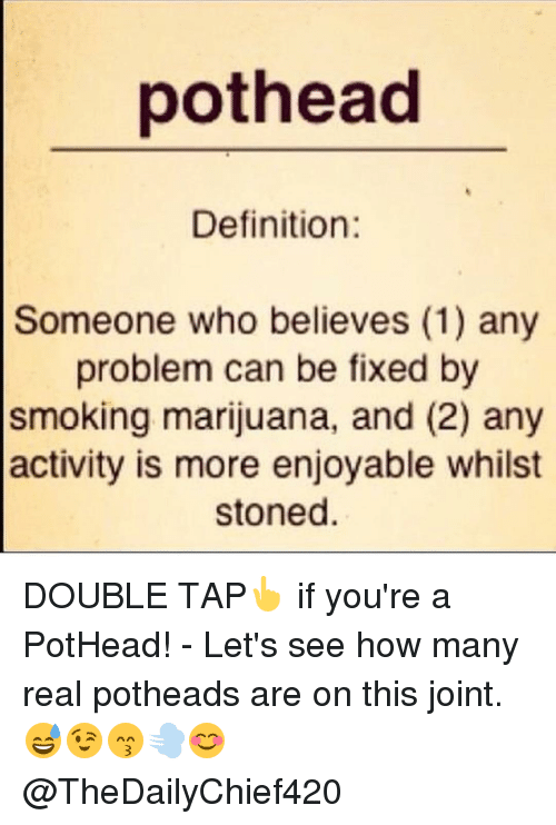 Definitely, Head, and Memes: pot head  Definition  Someone who believes (1) any  problem can be fixed by  smoking marijuana, and (2) any  activity is more enjoyable whilst  stoned DOUBLE TAP👆 if you're a PotHead! - Let's see how many real potheads are on this joint. 😅😉😙💨😊 @TheDailyChief420