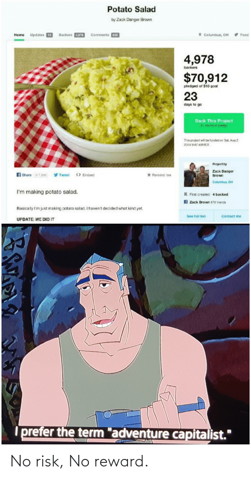 "potato salad: Potato Salad  by Zack Danger Brown  Home Updates 14  Backers 4,978  Comments 630  O Columbus, OH  Food  4,978  backers  $70,912  pledged of $10 goal  23  days to go  Back This Project  St meimum pladge  This pruject wil be funded on Sat. Aug 2  2014 947 AMHIT  Project by  Zack Danger  y Tweet  fi Share 317830  * Remind me  > Embed  Brown  Cokambun, OH  I'm making potato salad.  K First created-4 backed  A Zack Brown 670 triends  Basically I'm just making potato salad. I haven't decided what kind yet.  Contact me  See fuil bio  UPDATE: WE DID IT  prefer the term ""adventure capitalist."" No risk, No reward."