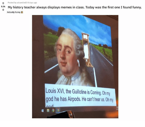 the guillotine: Poted by samlinds days ago  My history teacher always displays memes in class. Today was the first one I found funny.  Actually Funny  5.3k  Louis XVI, the Guillotine is Coming. 0h my  god he has Airpods.He can't hear us. Oh m