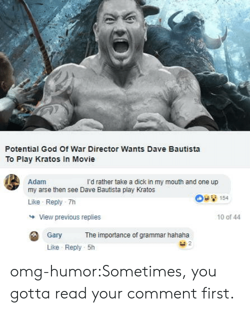 god of war: Potential God Of War Director Wants Dave Bautista  To Play Kratos In Movie  Adam  my arse then see Dave Bautista play Kratos  Like Reply -7h  l'd rather take a dick in my mouth and one up  154  View previous replies  10 of 44  Gary  The importance of grammar hahaha  Like Reply 5h omg-humor:Sometimes, you gotta read your comment first.