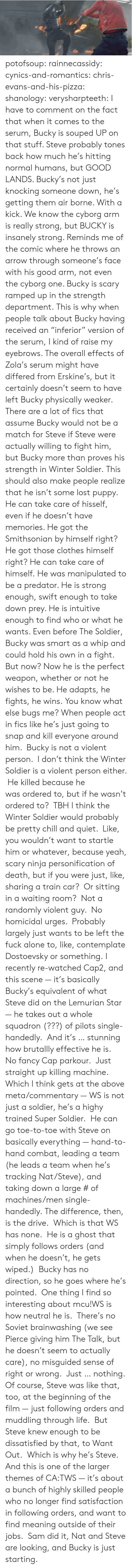 "cyborg: potofsoup: rainnecassidy:  cynics-and-romantics:  chris-evans-and-his-pizza:  shanology:  verysharpteeth:  I have to comment on the fact that when it comes to the serum, Bucky is souped UP on that stuff. Steve probably tones back how much he's hitting normal humans, but GOOD LANDS. Bucky's not just knocking someone down, he's getting them air borne. With a kick. We know the cyborg arm is really strong, but BUCKY is insanely strong. Reminds me of the comic where he throws an arrow through someone's face with his good arm, not even the cyborg one. Bucky is scary ramped up in the strength department.  This is why when people talk about Bucky having received an ""inferior"" version of the serum, I kind of raise my eyebrows. The overall effects of Zola's serum might have differed from Erskine's, but it certainly doesn't seem to have left Bucky physically weaker. There are a lot of fics that assume Bucky would not be a match for Steve if Steve were actually willing to fight him, but Bucky more than proves his strength in Winter Soldier.  This should also make people realize that he isn't some lost puppy. He can take care of hisself, even if he doesn't have memories. He got the Smithsonian by himself right? He got those clothes himself right? He can take care of himself.  He was manipulated to be a predator. He is strong enough, swift enough to take down prey. He is intuitive enough to find who or what he wants. Even before The Soldier, Bucky was smart as a whip and could hold his own in a fight. But now? Now he is the perfect weapon, whether or not he wishes to be. He adapts, he fights, he wins.  You know what else bugs me? When people act in fics like he's just going to snap and kill everyone around him.  Bucky is not a violent person.  I don't think the Winter Soldier is a violent person either.  He killed because he was ordered to, but if he wasn't ordered to?  TBH I think the Winter Soldier would probably be pretty chill and quiet.  Like, you wouldn't want to startle him or whatever, because yeah, scary ninja personification of death, but if you were just, like, sharing a train car?  Or sitting in a waiting room?  Not a randomly violent guy.  No homicidal urges.  Probably largely just wants to be left the fuck alone to, like, contemplate Dostoevsky or something.  I recently re-watched Cap2, and this scene — it's basically Bucky's equivalent of what Steve did on the Lemurian Star — he takes out a whole squadron (???) of pilots single-handedly.  And it's … stunning how brutallly effective he is.  No fancy Cap parkour.  Just straight up killing machine. Which I think gets at the above meta/commentary — WS is not just a soldier, he's a highy trained Super Soldier.  He can go toe-to-toe with Steve on basically everything — hand-to-hand combat, leading a team (he leads a team when he's tracking Nat/Steve), and taking down a large # of machines/men single-handedly. The difference, then, is the drive.  Which is that WS has none.  He is a ghost that simply follows orders (and when he doesn't, he gets wiped.)  Bucky has no direction, so he goes where he's pointed.  One thing I find so interesting about mcu!WS is how neutral he is.  There's no Soviet brainwashing (we see Pierce giving him The Talk, but he doesn't seem to actually care), no misguided sense of right or wrong.  Just … nothing. Of course, Steve was like that, too, at the beginning of the film — just following orders and muddling through life.  But Steve knew enough to be dissatisfied by that, to Want Out.  Which is why he's Steve. And this is one of the larger themes of CA:TWS — it's about a bunch of highly skilled people who no longer find satisfaction in following orders, and want to find meaning outside of their jobs.  Sam did it, Nat and Steve are looking, and Bucky is just starting."