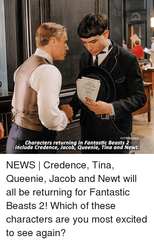 credence: POTTERSCENES  Characters returning in Fantastic Beasts 2  include Credence, Jacob, Queenie, Tina and Newt. NEWS   Credence, Tina, Queenie, Jacob and Newt will all be returning for Fantastic Beasts 2! Which of these characters are you most excited to see again?