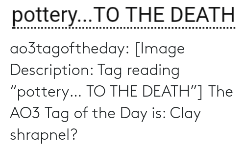 """clay: pottery...TO THE DEATH  .... ao3tagoftheday:  [Image Description: Tag reading """"pottery… TO THE DEATH""""]  The AO3 Tag of the Day is: Clay shrapnel?"""