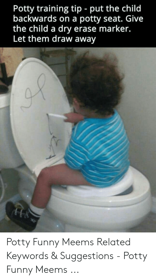 funny meems: Potty training tip - put the child  backwards on a potty seat. Give  the child a dry erase marker.  Let them draw away Potty Funny Meems Related Keywords & Suggestions - Potty Funny Meems ...