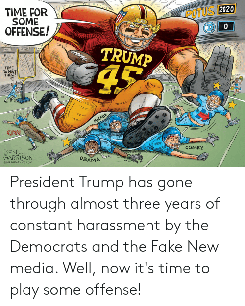 Trump Wall: POTUS  2020  TIME FOR  SOME  OFFENSE!  MAGA  0  TRUMP  WALL  O0  0  NO O  TIME '  TO MOVE!  THESE!  )  G0  GREEN  ONN  COMEY  BEN  GARRISON  OBAMA  ⓒGRRRGRAPHICS.COM President Trump has gone through almost three years of constant harassment by the Democrats and the Fake New media. Well, now it's time to play some offense!