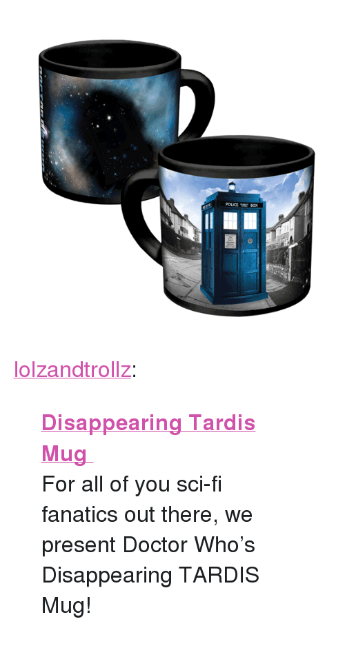 """Fanatics: POUCE tf BOX <p><a href=""""http://lolzandtrollz.tumblr.com/post/157243969735/disappearing-tardis-mug-for-all-of-you-sci-fi"""" class=""""tumblr_blog"""">lolzandtrollz</a>:</p>  <blockquote><p><b><a href=""""http://novelty-gift-ideas.com/disappearing-tardis-mug/"""">  Disappearing Tardis Mug  </a></b><br/></p><p>  For all of you sci-fi fanatics out there, we present Doctor Who's Disappearing TARDIS Mug!<br/></p></blockquote>"""