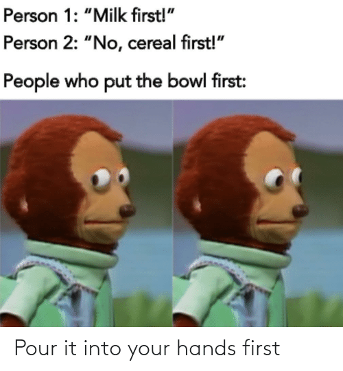 Your Hands: Pour it into your hands first