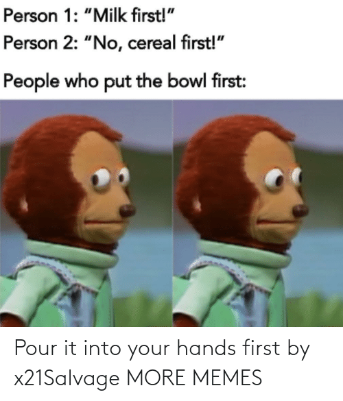 Your Hands: Pour it into your hands first by x21Salvage MORE MEMES
