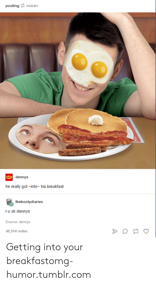Ru Ok: pouting noisier  dennys  he really got into~ his breakfast  thebootydiaries  ru ok dennys  Source: dennys  45,514 notes Getting into your breakfastomg-humor.tumblr.com