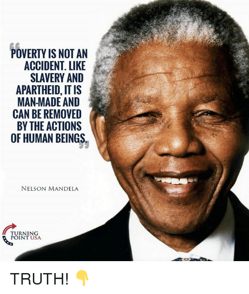 Apartheid: POVERTY IS NOT AN  ACCIDENT. LIKE  SLAVERY AND  APARTHEID, IT IS  MAN MADE AND  CAN BE REMOVED  BY THE ACTIONS  OF HUMAN BEINGS  NELSON MANDELA  ARERO  TURNING  POINT USA TRUTH! 👇