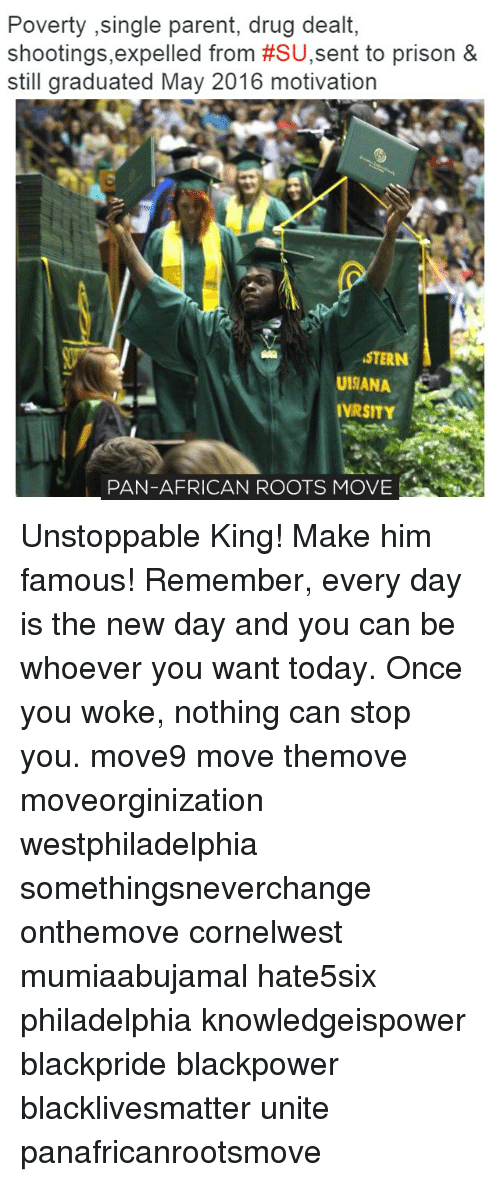 single parent: Poverty ,single parent, drug dealt  shootings, expelled from #SU,sent to prison &  still graduated May 2016 motivation  STERN  UISANA  VRSITY  PAN-AFRICAN ROOTS MOVE Unstoppable King! Make him famous! Remember, every day is the new day and you can be whoever you want today. Once you woke, nothing can stop you. move9 move themove moveorginization westphiladelphia somethingsneverchange onthemove cornelwest mumiaabujamal hate5six philadelphia knowledgeispower blackpride blackpower blacklivesmatter unite panafricanrootsmove