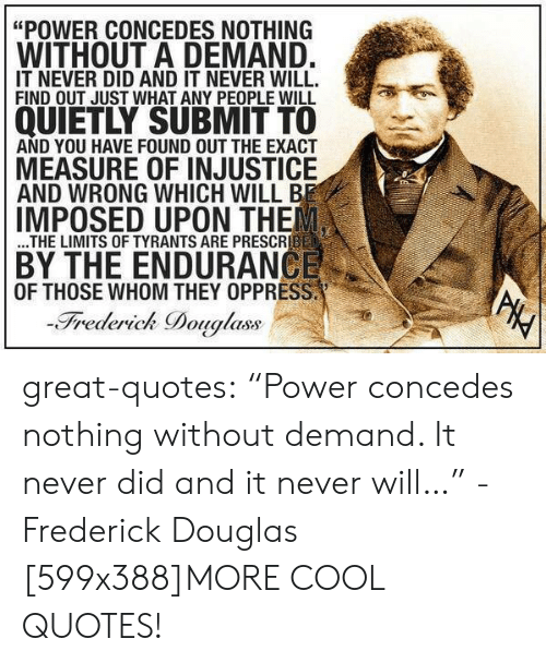 """Frederick Douglass: """"POWER CONCEDES NOTHING  WITHOUT A DEMAND.  IT NEVER DID AND IT NEVER WILL.  FIND OUT JUST WHAT ANY PEOPLE WILL  QUIETLY SUBMIT TO  AND YOU HAVE FOUND OUT THE EXACT  MEASURE OF INJUSTICE  AND WRONG WHICH WILL BE  IMPOSED UPON THE  ...THE LIMITS OF TYRANTS ARE PRESCRIBED  BY THE ENDURANCE  OF THOSE WHOM THEY OPPRESS.  -Frederick Douglass  PHY great-quotes:  """"Power concedes nothing without demand. It never did and it never will…"""" -Frederick Douglas [599x388]MORE COOL QUOTES!"""