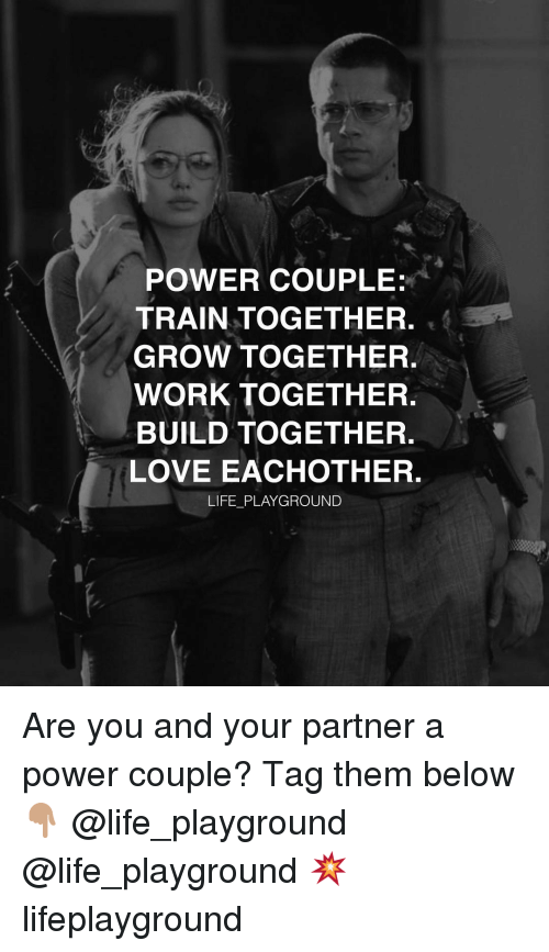 Life, Love, and Memes: POWER COUPLE:  TRAIN TOGETHER.  GROW TOGETHER.  WORK TOGETHER  BUILD TOGETHER.  LOVE EACHOTHER.  LIFE PLAYGROUND Are you and your partner a power couple? Tag them below 👇🏽 @life_playground @life_playground 💥 lifeplayground