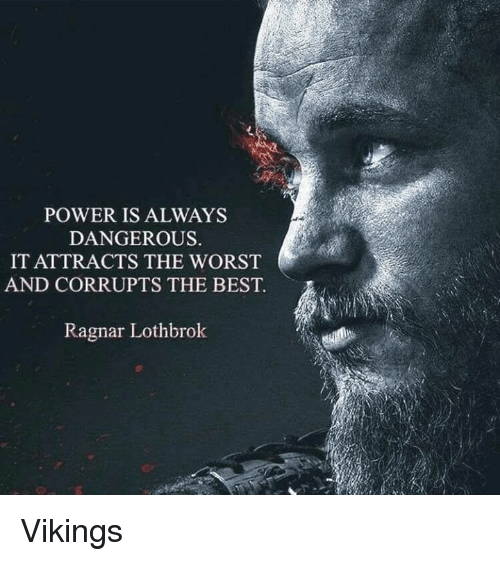 Memes, 🤖, and Ragnar: POWER IS ALWAYS  DANGEROUS.  IT ATTRACTS THE WORST  AND CORRUPTS THE BEST.  Ragnar Lothbrok Vikings