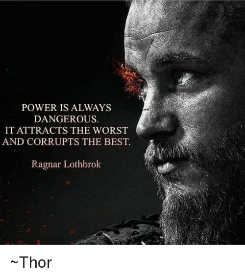 Ragnar Lothbrok: POWER IS ALWAYS  DANGEROUS.  IT ATTRACTS THE WORST  AND CORRUPTS THE BEST.  Ragnar Lothbrok ~Thor
