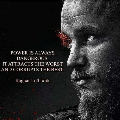 Ragnar Lothbrok: POWER IS ALWAYS  DANGEROUS  IT ATTRACTS THE WORST  AND CORRUPTS THE BEST  Ragnar Lothbrok