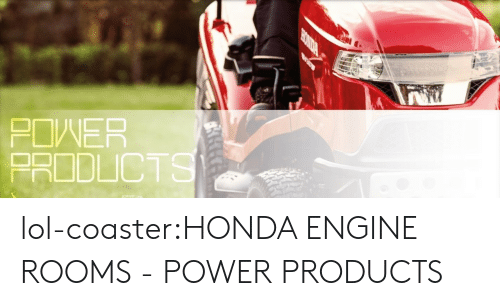 Honda: POWER  PRODLICT lol-coaster:HONDA ENGINE ROOMS - POWER PRODUCTS