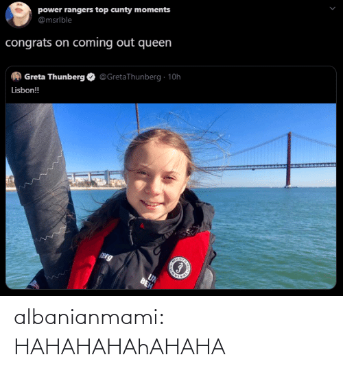 Hahahahahahaha: power rangers top cunty moments  @msrlble  congrats on coming out queen  @GretaThunberg · 10h  Greta Thunberg  Lisbon!  Org  UN  BEH albanianmami: HAHAHAHAhAHAHA
