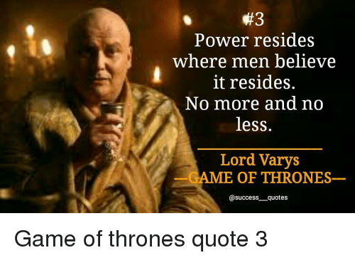 Lord Varis: Power resides  where men believe  it resides.  No more and no  less.  Lord Varys  AME OF THRONES  @success quotes Game of thrones quote 3