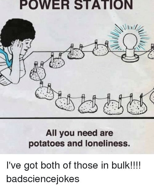 Memes, Power, and Loneliness: POWER STATION  All you need are  potatoes and loneliness. I've got both of those in bulk!!!! badsciencejokes