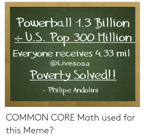 Common Core Math Meme: Powerball 1.3 Billion  U.S. Pop 300 Hillion  Everyone receives 4.33 mil  @Livesosa  Poverty Solvedl!  Philipe Andolini COMMON CORE Math used for this Meme?