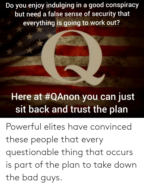 Questionable: Powerful elites have convinced these people that every questionable thing that occurs is part of the plan to take down the bad guys.