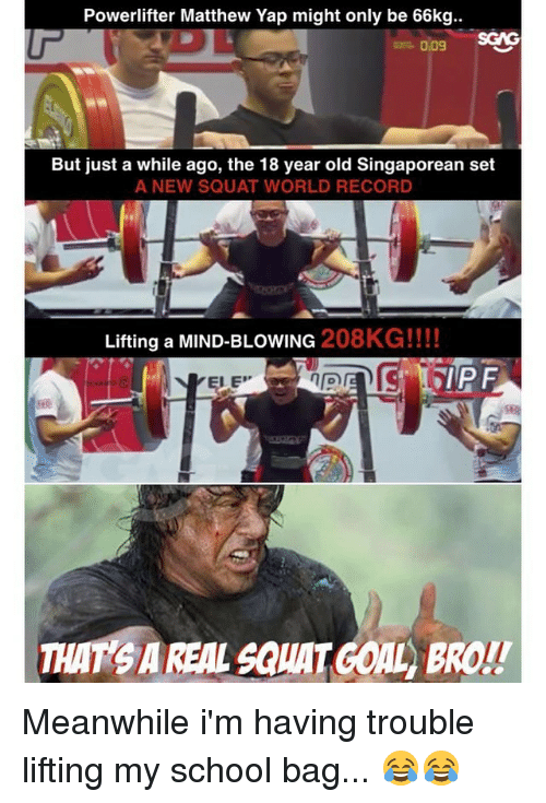 World Records: Powerlifter Matthew Yap might only be 66kg..  0.09  But just a while ago, the 18 year old Singaporean set  A NEW SQUAT WORLD RECORD  Lifting a MIND-BLOWING  208KG!!!!  THAT SAREAL SauATGOAL BROL! Meanwhile i'm having trouble lifting my school bag... 😂😂