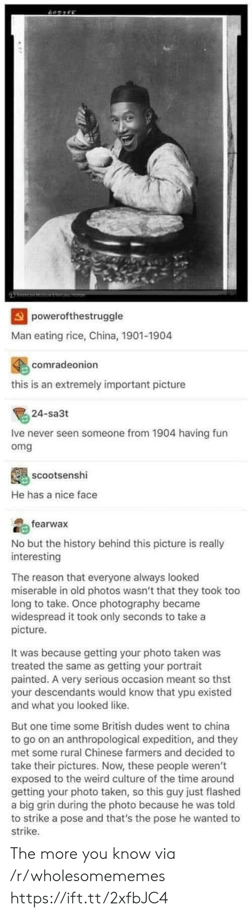 take a picture: powerofthestruggle  Man eating rice, China, 1901-1904  comradeonion  this is an extremely important picture  24-sa3t  Ive never seen someone from 1904 having fun  omg  scootsenshi  He has a nice face  fearwax  No but the history behind this picture is really  interesting  The reason that everyone always looked  miserable in old photos wasn't that they took too  long to take. Once photography became  widespread it took only seconds to take a  picture  It was because getting your photo taken was  treated the same as getting your portrait  painted. A very serious occasion meant so thst  your descendants would know that ypu existed  and what you looked like.  But one time some British dudes went to china  to go on an anthropological expedition, and they  met some rural Chinese farmers and decided to  take their pictures. Now, these people weren't  exposed to the weird culture of the time around  getting your photo taken, so this guy just flashed  a big grin during the photo because he was told  to strike a pose and that's the pose he wanted to  strike The more you know via /r/wholesomememes https://ift.tt/2xfbJC4
