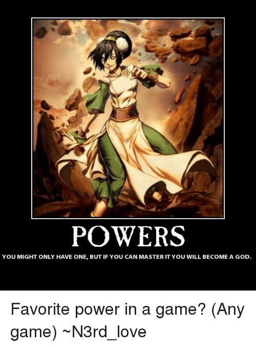 any games: POWERS  YOU MIGHT ONLY HAVE ONE, BUT IF YOU CAN MASTER IT YOU WILL BECOME A GOD Favorite power in a game? (Any game) ~N3rd_love