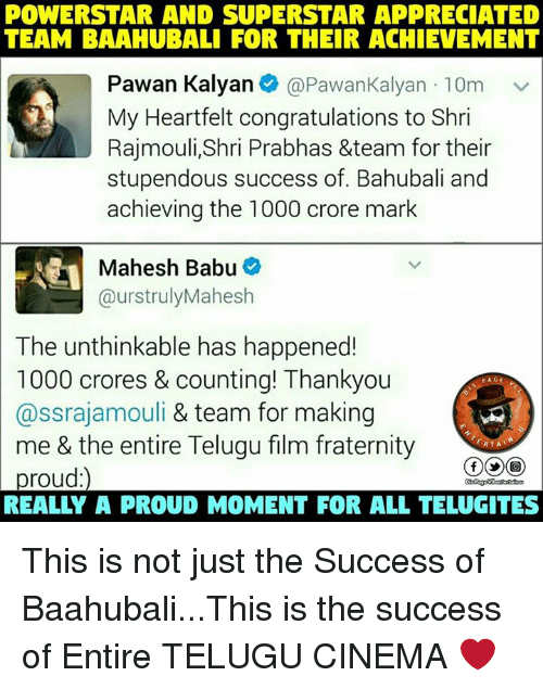 Babues: POWERSTAR AND SUPERSTAR APPRECIATED  TEAM BAAAHUBALI FOR THEIR ACHIEVEMENT  Pawan Kalyan  e @Pawan Kalyan 10m v  My Heartfelt congratulations to Shri  Rajmouli, Shri Prabhas &team for their  stupendous success of. Bahubali and  achieving the 1000 crore mark  Mahesh Babu  @urs trulyMahesh  The unthinkable has happened!  1000 crores & counting! Thankyou  PAGE  @ssrajamouli & team for making  me & the entire Telugu film fraternity  ERTAT  proud This is not just the Success of Baahubali...This is the success of Entire TELUGU CINEMA ❤