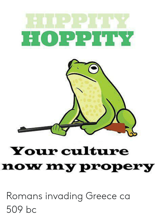 romans: PPIT  HOPPITY  Your culture  noy my propery Romans invading Greece ca 509 bc
