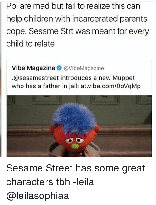 Memes, 🤖, and Muppet: Ppl are mad but fail to realize this can  help children with incarcerated parents  cope. Sesame Strt was meant for every  child to relate  Vibe Magazine  @VibeMagazine  @sesamestreet introduces a new Muppet  who has a father in jail: at.vibe.com/0ovaMp Sesame Street has some great characters tbh -leila @leilasophiaa