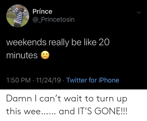 Turn up: Prínce  @Princetosin  weekends really be like 20  minutes  1:50 PM 11/24/19 Twitter for iPhone Damn I can't wait to turn up this wee…… and IT'S GONE!!!