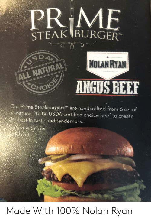 angus beef: PR ME  STEAK BURGER  TM  NOLANRYAN  USDA  ALL NATURAL  ANGUS BEEF  OHOICE  Our Prime SteakburgersM are handcrafted from 6 oz. of  all-natural, 100% USDA certified choice beef to create  ie best in taste and tenderness.  eved with fries. Made With 100% Nolan Ryan
