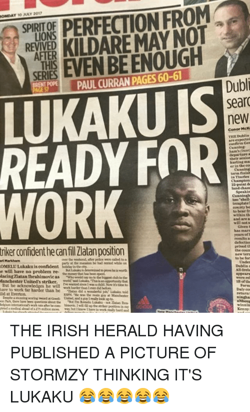 "Everton, Irish, and Memes: PR PERFECTION FROM  EXPER KILDAREMAYNOT  SE EVEN BE ENOUGH  ONDAY 10 JLY 2017  SPIRIT OF  LIONS  REVIVED  AFTER  THIS  SERIES  PAUL CURRAN PAGES 60-61  Dubli  sear  new  LUKAKU IS  READY FOR  WORK  Conor McK  THE Doblin  are expectec  confirm Ger  Cunnin  ham's (inaet  departure  their senior  hurting ma  er in the co  Cunning  term finish  In Thurles  land chaAm  Cuaningh  too ""sbell  ternplate  county ba  to bear fr  within th  and are a  will nots  has marr  years ofl  results a  defectios  prived th  the courn  new ter  to be for  triker confident he can fil Zlatan position  ri Markham  OMELU Lukaku is confident  e will have no problem re  over the weehend, after poãce were called to a  at the masion he had rented while on  Undes  t alu is determined to peove he i worth  Dublins  All-Irela  appear  were re  cing Zlatan Ibrahimovie ao b in the  the money that has been spent  Manchester United's striker. skas This san oportunity that  But he ack  have to work far  did at Everton.  he will waderthn Lover  B of th  woek harder than 1 ever dsd belore  ESPAL ""te was the main guy at Manchestet  Form  Daly co  return .  ningha  on Park, there have been  but I hnow I hare to work realy hand and  winnin  Kenny THE IRISH HERALD HAVING PUBLISHED A PICTURE OF STORMZY THINKING IT'S LUKAKU 😂😂😂😂😂"